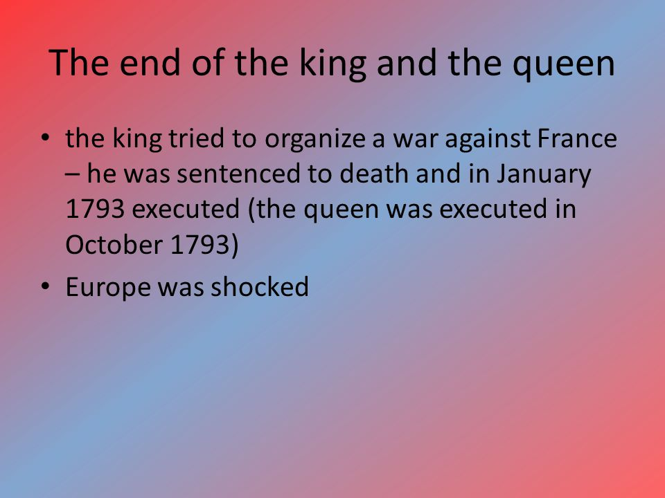 The end of the king and the queen the king tried to organize a war against France – he was sentenced to death and in January 1793 executed (the queen was executed in October 1793) Europe was shocked