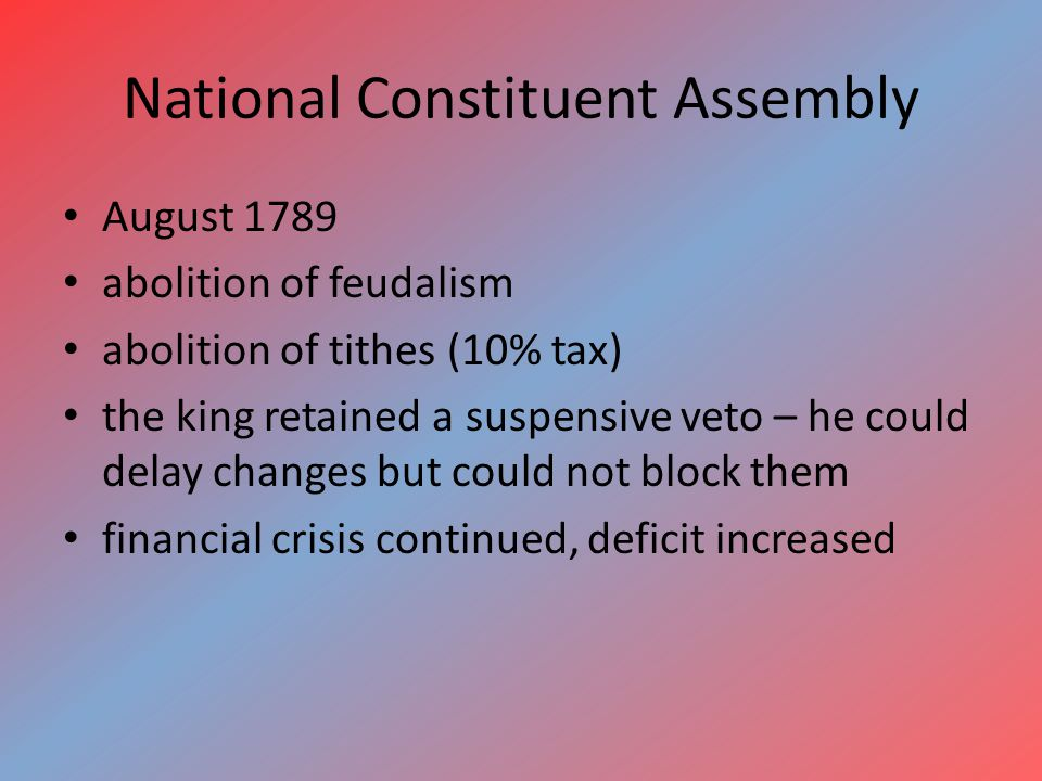 National Constituent Assembly August 1789 abolition of feudalism abolition of tithes (10% tax) the king retained a suspensive veto – he could delay changes but could not block them financial crisis continued, deficit increased