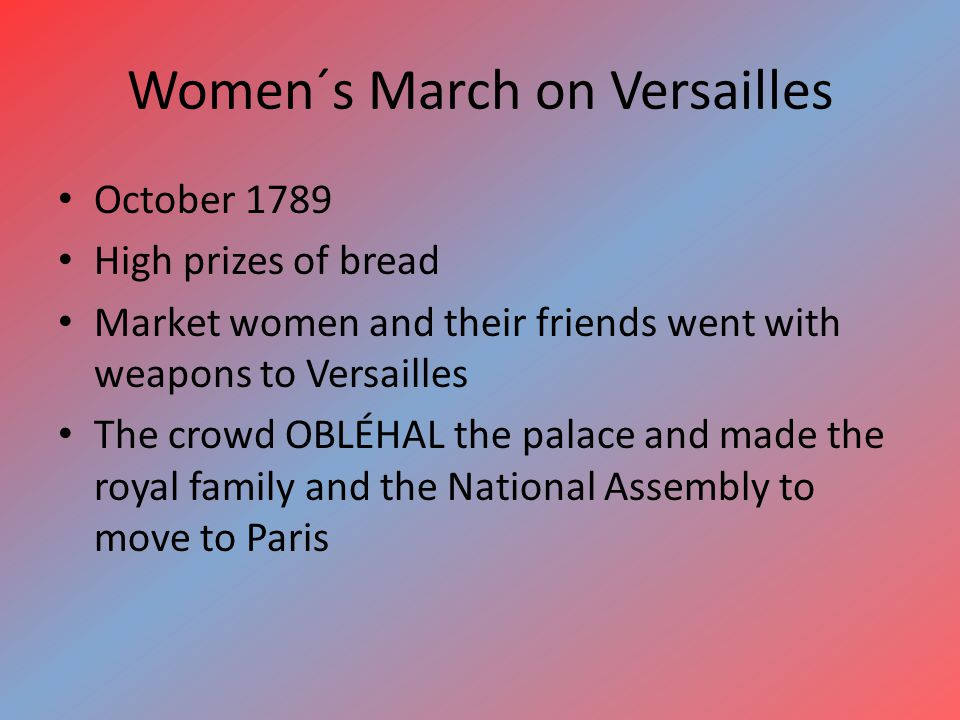 Women´s March on Versailles October 1789 High prizes of bread Market women and their friends went with weapons to Versailles The crowd OBLÉHAL the palace and made the royal family and the National Assembly to move to Paris