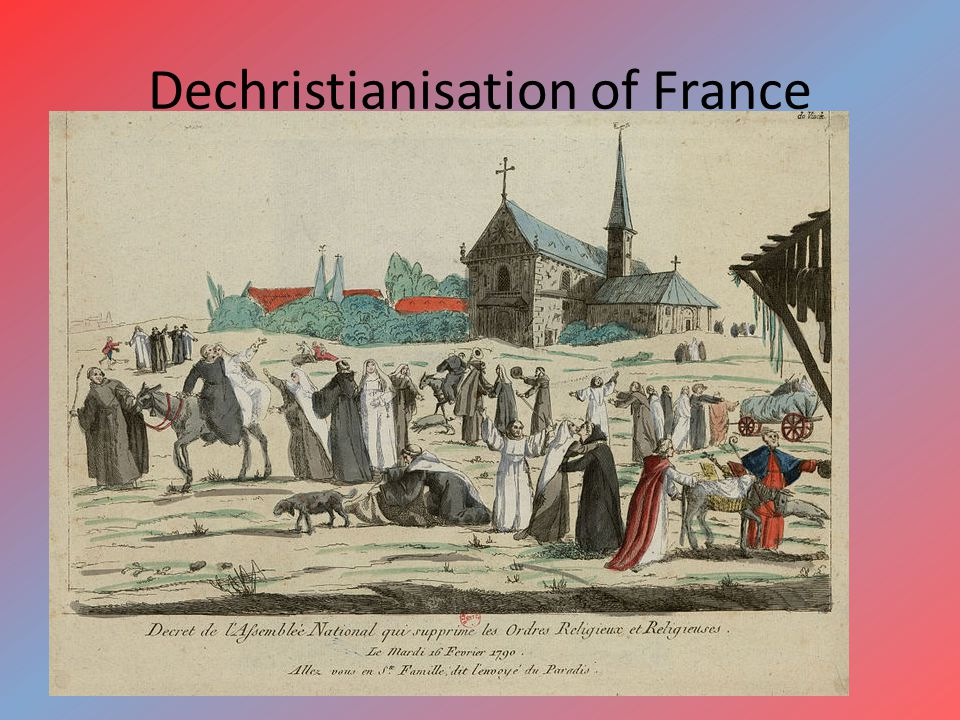 Dechristianisation of France property of clergy was confiscated religious orders were dissolved the remaining clergy became employees of the state