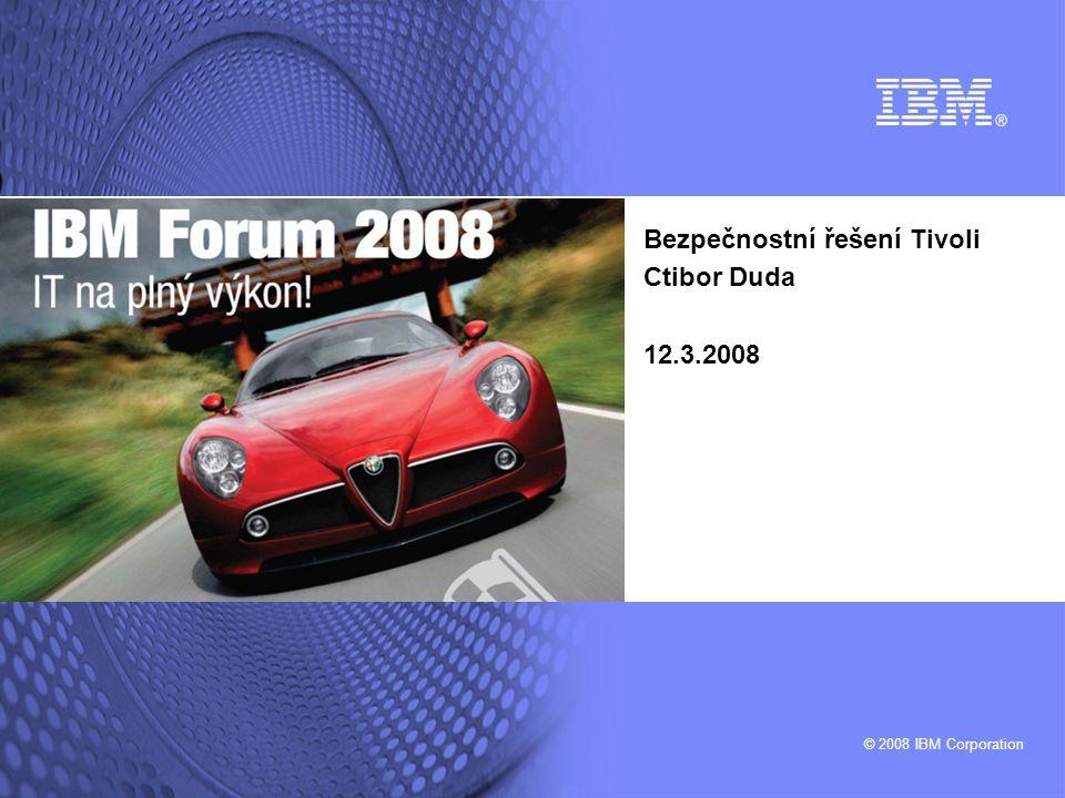 © 2008 IBM Corporation Bezpečnostní řešení Tivoli Ctibor Duda 12.3.2008