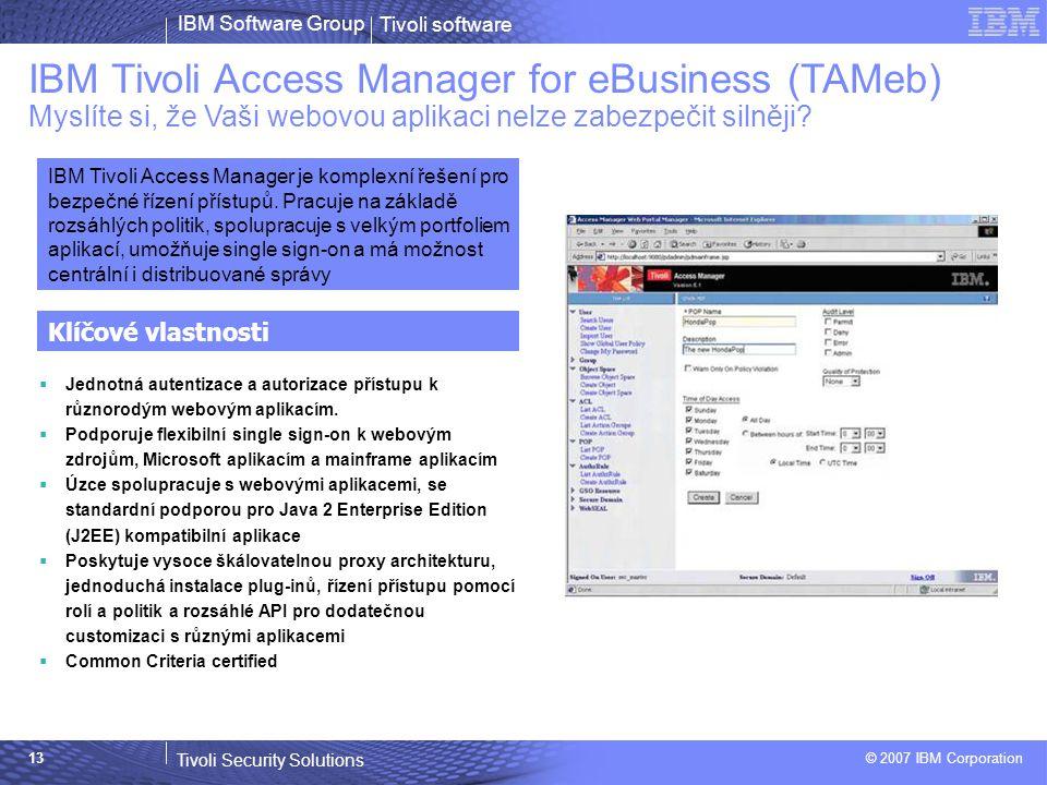 Tivoli software Tivoli Security Solutions © 2007 IBM Corporation IBM Software Group 13 IBM Tivoli Access Manager for eBusiness (TAMeb) Myslíte si, že Vaši webovou aplikaci nelze zabezpečit silněji.