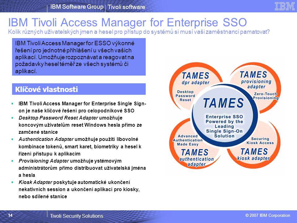 Tivoli software Tivoli Security Solutions © 2007 IBM Corporation IBM Software Group 14 IBM Tivoli Access Manager for Enterprise SSO Kolik různých uživatelských jmen a hesel pro přístup do systémů si musí vaši zaměstnanci pamatovat.