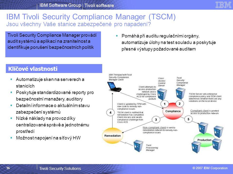 Tivoli software Tivoli Security Solutions © 2007 IBM Corporation IBM Software Group 16 IBM Tivoli Security Compliance Manager (TSCM) Jsou všechny Vaše stanice zabezpečené pro napadení.