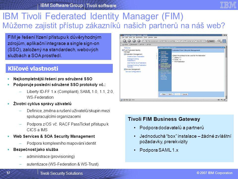 Tivoli software Tivoli Security Solutions © 2007 IBM Corporation IBM Software Group 17 IBM Tivoli Federated Identity Manager (FIM) Můžeme zajistit přístup zákazníků našich partnerů na náš web.