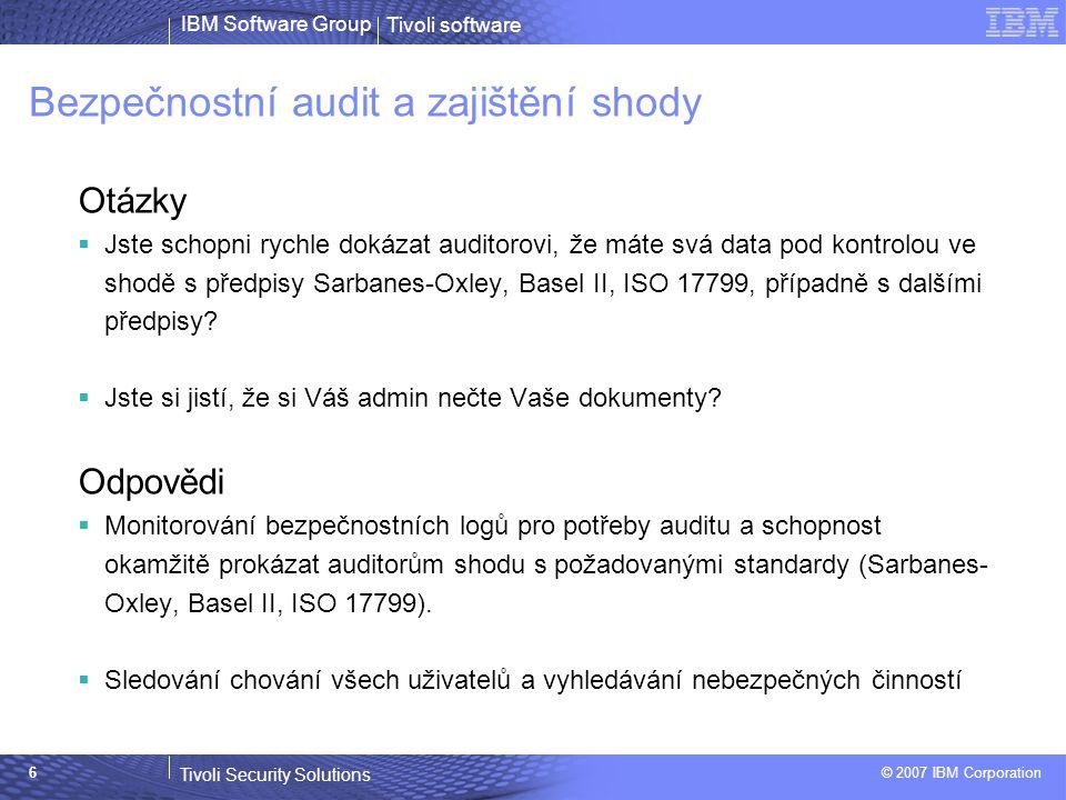 Tivoli software Tivoli Security Solutions © 2007 IBM Corporation IBM Software Group 6 Bezpečnostní audit a zajištění shody Otázky  Jste schopni rychle dokázat auditorovi, že máte svá data pod kontrolou ve shodě s předpisy Sarbanes-Oxley, Basel II, ISO 17799, případně s dalšími předpisy.