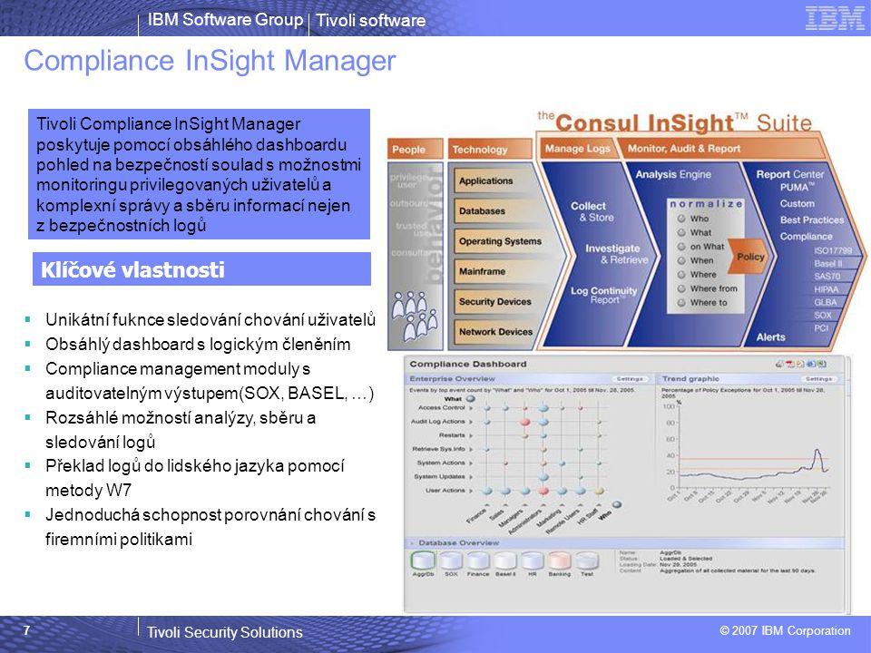 Tivoli software Tivoli Security Solutions © 2007 IBM Corporation IBM Software Group 7 Compliance InSight Manager  Unikátní fuknce sledování chování uživatelů  Obsáhlý dashboard s logickým členěním  Compliance management moduly s auditovatelným výstupem(SOX, BASEL, …)  Rozsáhlé možností analýzy, sběru a sledování logů  Překlad logů do lidského jazyka pomocí metody W7  Jednoduchá schopnost porovnání chování s firemními politikami Klíčové vlastnosti Tivoli Compliance InSight Manager poskytuje pomocí obsáhlého dashboardu pohled na bezpečností soulad s možnostmi monitoringu privilegovaných uživatelů a komplexní správy a sběru informací nejen z bezpečnostních logů
