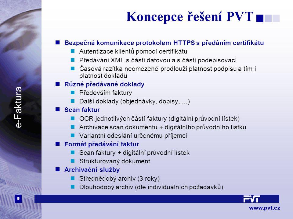 5 www.pvt.cz e-Faktura Koncepce řešení PVT Bezpečná komunikace protokolem HTTPS s předáním certifikátu Autentizace klientů pomocí certifikátu Předávání XML s částí datovou a s částí podepisovací Časová razítka neomezeně prodlouží platnost podpisu a tím i platnost dokladu Různé předávané doklady Především faktury Další doklady (objednávky, dopisy, …) Scan faktur OCR jednotlivých částí faktury (digitální průvodní lístek) Archivace scan dokumentu + digitálního průvodního lístku Variantní odeslání určenému příjemci Formát předávání faktur Scan faktury + digitální průvodní lístek Strukturovaný dokument Archivační služby Střednědobý archiv (3 roky) Dlouhodobý archiv (dle individuálních požadavků)
