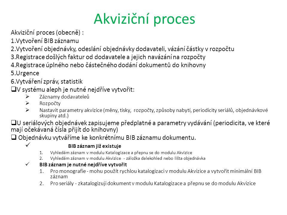 Akviziční proces Akviziční proces (obecně) : 1.Vytvoření BIB záznamu 2.Vytvoření objednávky, odeslání objednávky dodavateli, vázání částky v rozpočtu 3.Registrace došlých faktur od dodavatele a jejich navázání na rozpočty 4.Registrace úplného nebo částečného dodání dokumentů do knihovny 5.Urgence 6.Vytváření zpráv, statistik  V systému aleph je nutné nejdříve vytvořit:  Záznamy dodavateleů  Rozpočty  Nastavit parametry akvizice (měny, tisky, rozpočty, způsoby nabytí, periodicity seriálů, objednávkové skupiny atd.)  U seriálových objednávek zapisujeme předplatné a parametry vydávání (periodicita, ve které mají očekávaná čísla přijít do knihovny)  Objednávku vytváříme ke konkrétnímu BIB záznamu dokumentu.