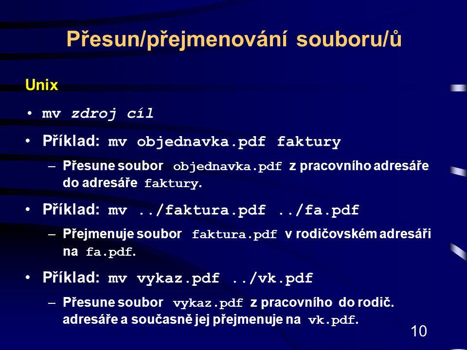 10 Unix mv zdroj cíl Příklad: mv objednavka.pdf faktury –Přesune soubor objednavka.pdf z pracovního adresáře do adresáře faktury. Příklad: mv../faktur