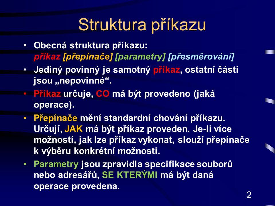 """2 Struktura příkazu Obecná struktura příkazu: příkaz [přepínače] [parametry] [přesměrování] Jediný povinný je samotný příkaz, ostatní části jsou """"nepo"""