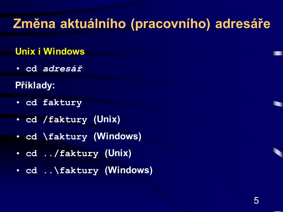 5 Unix i Windows cd adresář Příklady: cd faktury cd /faktury (Unix) cd \faktury (Windows) cd../faktury (Unix) cd..\faktury (Windows) Změna aktuálního