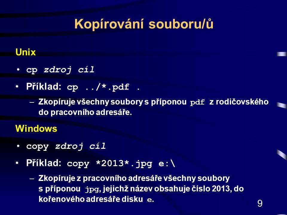 9 Unix cp zdroj cíl Příklad: cp../*.pdf. –Zkopíruje všechny soubory s příponou pdf z rodičovského do pracovního adresáře. Windows copy zdroj cíl Příkl