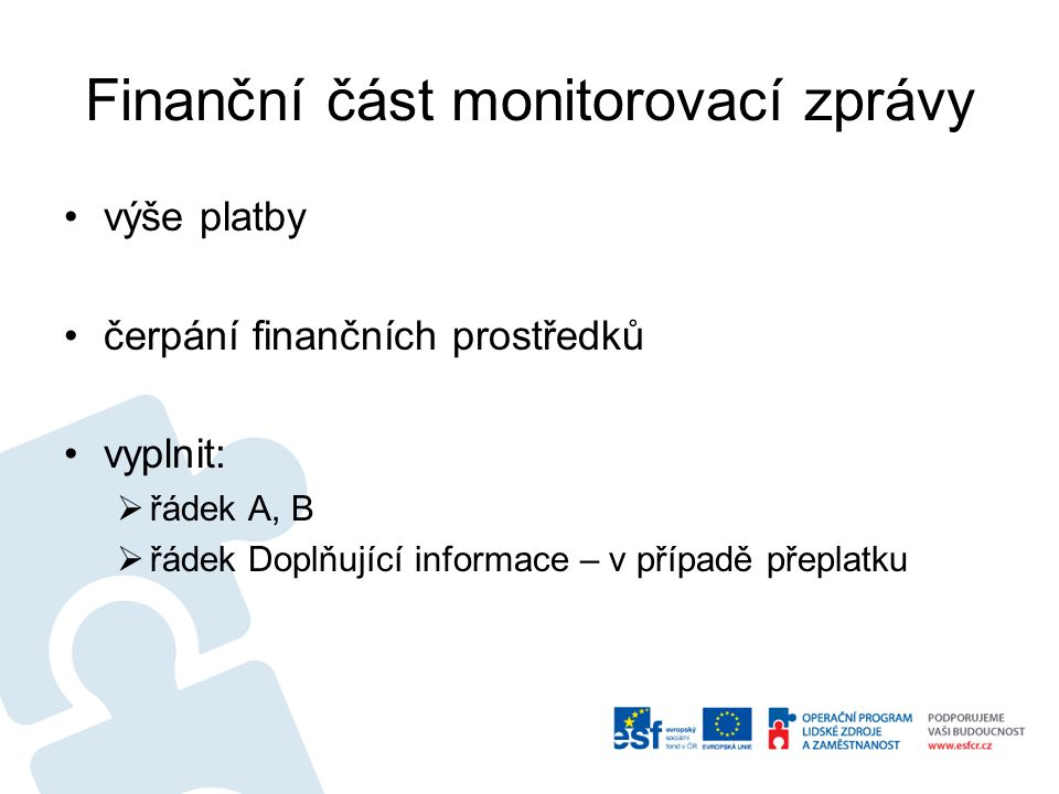 Finanční část monitorovací zprávy výše platby čerpání finančních prostředků vyplnit:  řádek A, B  řádek Doplňující informace – v případě přeplatku