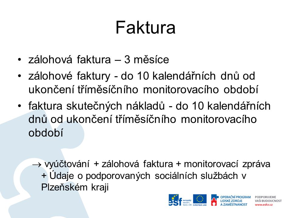 Faktura zálohová faktura – 3 měsíce zálohové faktury - do 10 kalendářních dnů od ukončení tříměsíčního monitorovacího období faktura skutečných nákladů - do 10 kalendářních dnů od ukončení tříměsíčního monitorovacího období  vyúčtování + zálohová faktura + monitorovací zpráva + Údaje o podporovaných sociálních službách v Plzeňském kraji