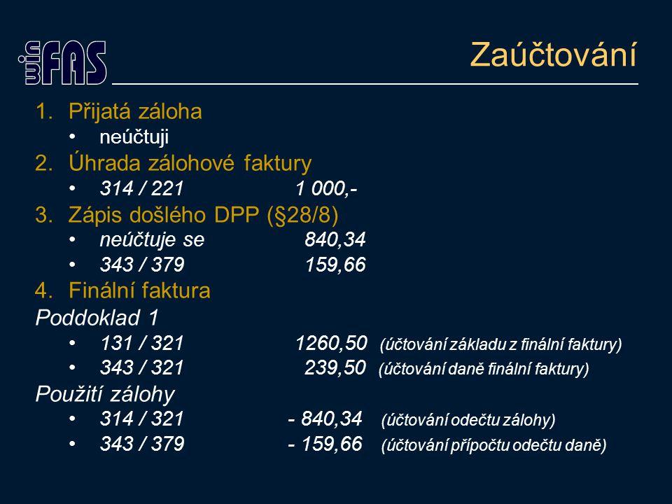 Zaúčtování 1.Přijatá záloha neúčtuji 2.Úhrada zálohové faktury 314 / 221 1 000,- 3.Zápis došlého DPP (§28/8) neúčtuje se840,34 343 / 379159,66 4.Finální faktura Poddoklad 1 131 / 321 1260,50 (účtování základu z finální faktury) 343 / 321239,50 (účtování daně finální faktury) Použití zálohy 314 / 321 - 840,34 (účtování odečtu zálohy) 343 / 379 - 159,66 (účtování přípočtu odečtu daně)
