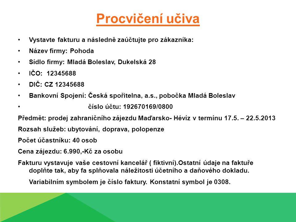 Procvičení učiva Vystavte fakturu a následně zaúčtujte pro zákazníka: Název firmy: Pohoda Sídlo firmy: Mladá Boleslav, Dukelská 28 IČO: 12345688 DIČ: