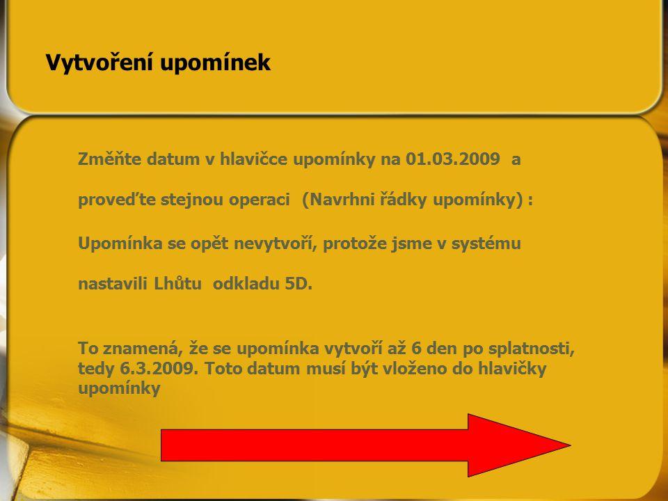 Změňte datum v hlavičce upomínky na 01.03.2009 a proveďte stejnou operaci (Navrhni řádky upomínky) : Upomínka se opět nevytvoří, protože jsme v systému nastavili Lhůtu odkladu 5D.