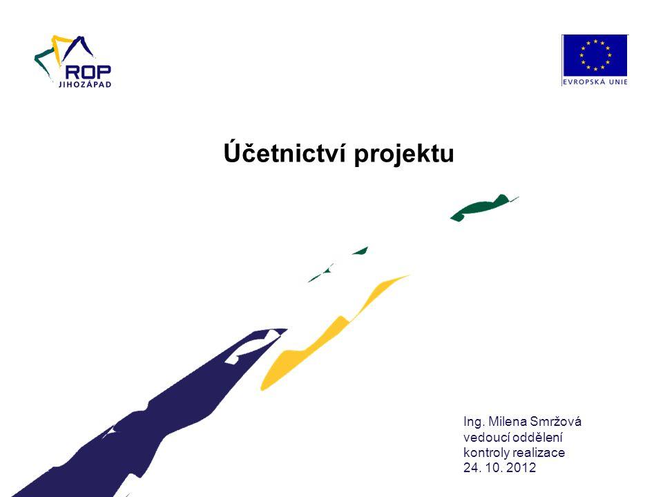Ing. Milena Smržová vedoucí oddělení kontroly realizace 24. 10. 2012 Účetnictví projektu