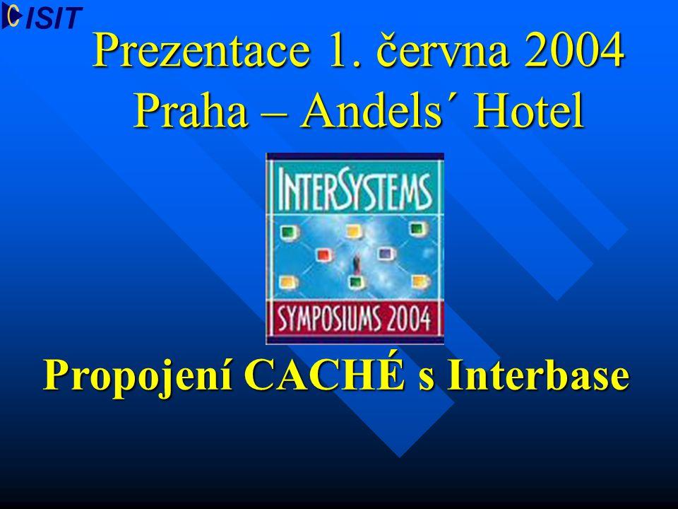 Prezentace 1. června 2004 Praha – Andels´ Hotel Propojení CACHÉ s Interbase