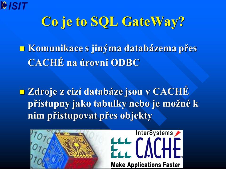 Co je to SQL GateWay? Komunikace s jinýma databázema přes Komunikace s jinýma databázema přes CACHÉ na úrovni ODBC Zdroje z cizí databáze jsou v CACHÉ