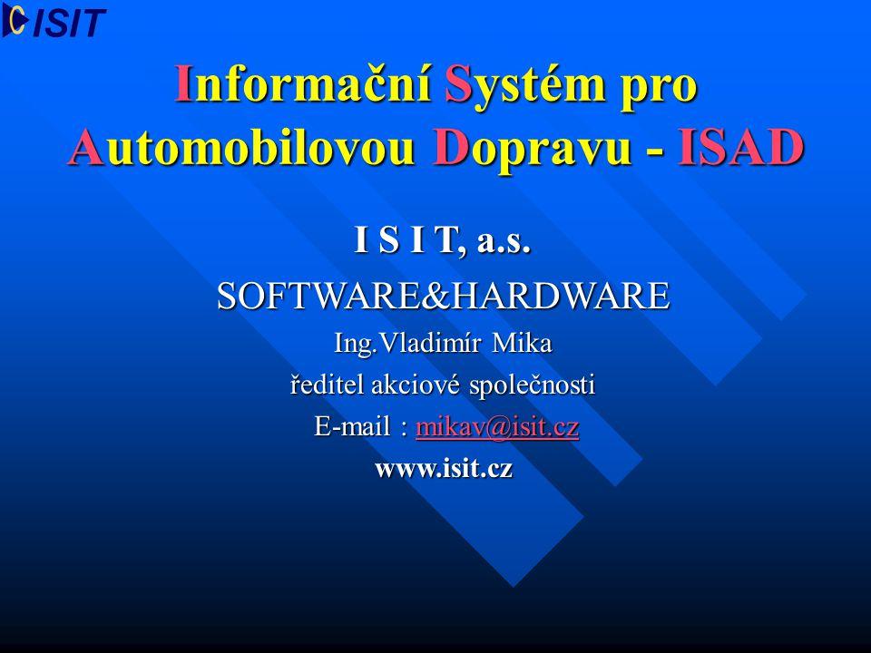 Informační Systém pro Automobilovou Dopravu - ISAD I S I T, a.s. SOFTWARE&HARDWARE Ing.Vladimír Mika ředitel akciové společnosti E-mail : mikav@isit.c
