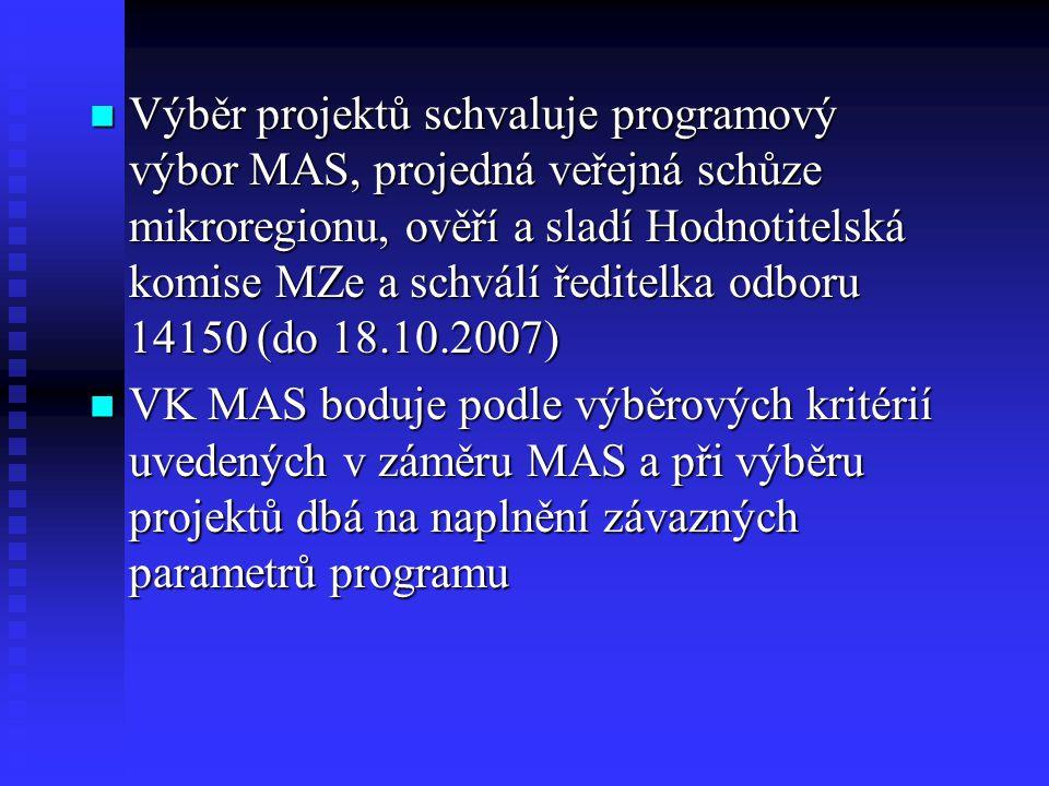 Výběr projektů schvaluje programový výbor MAS, projedná veřejná schůze mikroregionu, ověří a sladí Hodnotitelská komise MZe a schválí ředitelka odboru 14150 (do 18.10.2007) Výběr projektů schvaluje programový výbor MAS, projedná veřejná schůze mikroregionu, ověří a sladí Hodnotitelská komise MZe a schválí ředitelka odboru 14150 (do 18.10.2007) VK MAS boduje podle výběrových kritérií uvedených v záměru MAS a při výběru projektů dbá na naplnění závazných parametrů programu VK MAS boduje podle výběrových kritérií uvedených v záměru MAS a při výběru projektů dbá na naplnění závazných parametrů programu