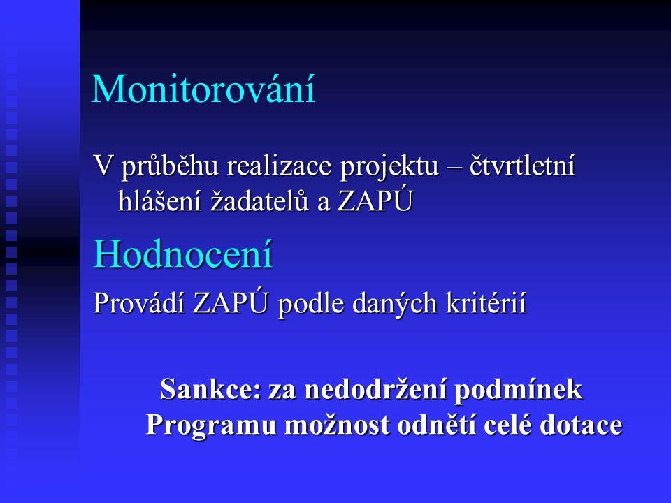Monitorování V průběhu realizace projektu – čtvrtletní hlášení žadatelů a ZAPÚ Hodnocení Provádí ZAPÚ podle daných kritérií Sankce: za nedodržení podmínek Programu možnost odnětí celé dotace