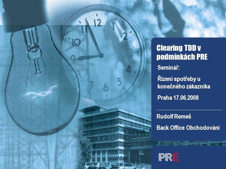 Clearing TDD v podmínkách PRE Rudolf Remeš Back Office Obchodování Seminář: Řízení spotřeby u konečného zákazníka Praha 17.06.2008