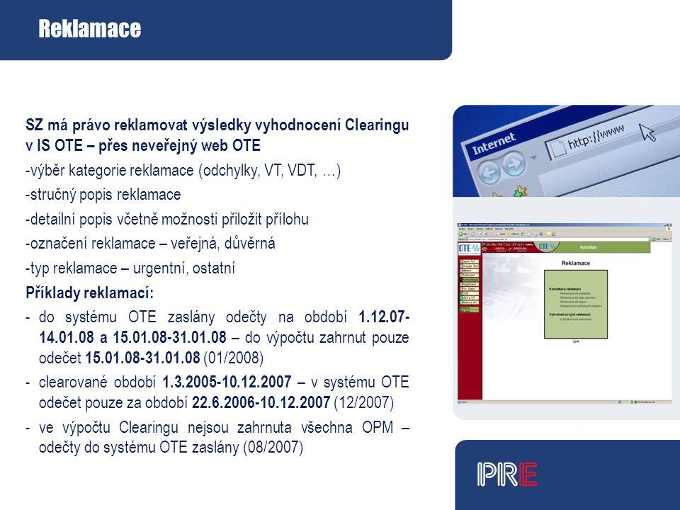 Reklamace SZ má právo reklamovat výsledky vyhodnocení Clearingu v IS OTE – přes neveřejný web OTE -výběr kategorie reklamace (odchylky, VT, VDT, …) -stručný popis reklamace -detailní popis včetně možnosti přiložit přílohu -označení reklamace – veřejná, důvěrná -typ reklamace – urgentní, ostatní Příklady reklamací: - do systému OTE zaslány odečty na období 1.12.07- 14.01.08 a 15.01.08-31.01.08 – do výpočtu zahrnut pouze odečet 15.01.08-31.01.08 (01/2008) - clearované období 1.3.2005-10.12.2007 – v systému OTE odečet pouze za období 22.6.2006-10.12.2007 (12/2007) - ve výpočtu Clearingu nejsou zahrnuta všechna OPM – odečty do systému OTE zaslány (08/2007)