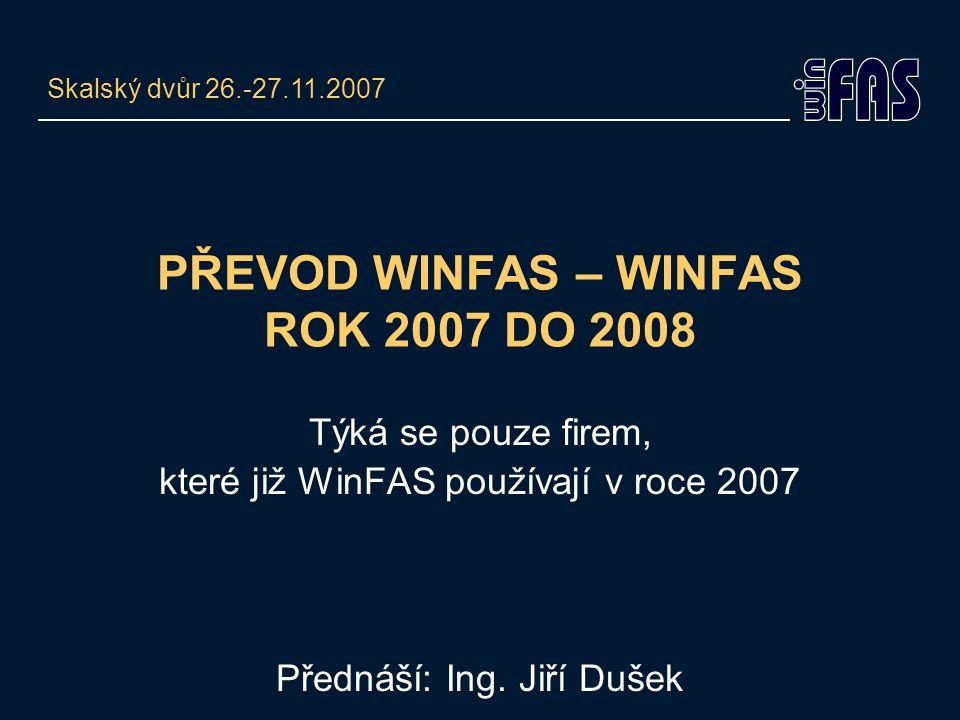 PŘEVOD WINFAS – WINFAS ROK 2007 DO 2008 Týká se pouze firem, které již WinFAS používají v roce 2007 Přednáší: Ing. Jiří Dušek Skalský dvůr 26.-27.11.2