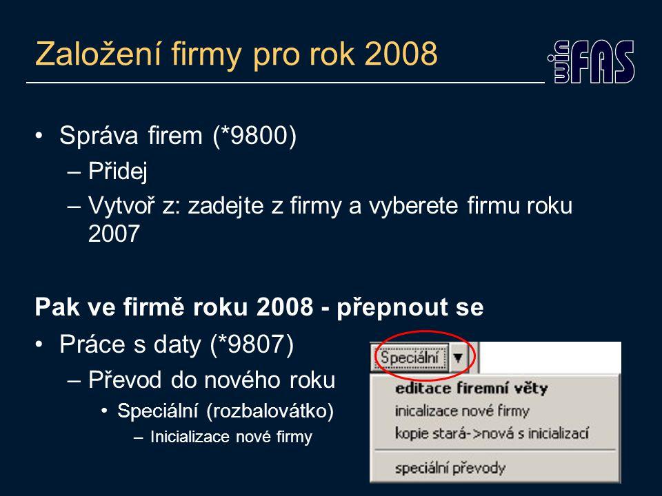 Založení firmy pro rok 2008 Správa firem (*9800) –Přidej –Vytvoř z: zadejte z firmy a vyberete firmu roku 2007 Pak ve firmě roku 2008 - přepnout se Pr