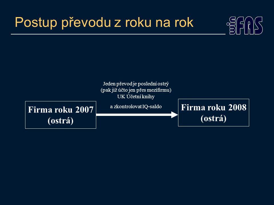 Postup převodu z roku na rok Firma roku 2007 (ostrá) Firma roku 2008 (ostrá) Jeden převod je poslední ostrý (pak již účto jen přes mezifirmu) UK Účetní knihy a zkontrolovat IQ-saldo