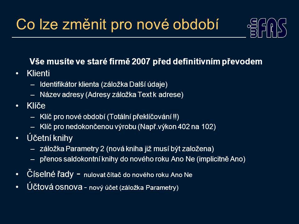 Co lze změnit pro nové období Vše musíte ve staré firmě 2007 před definitivním převodem Klienti –Identifikátor klienta (záložka Další údaje) –Název ad