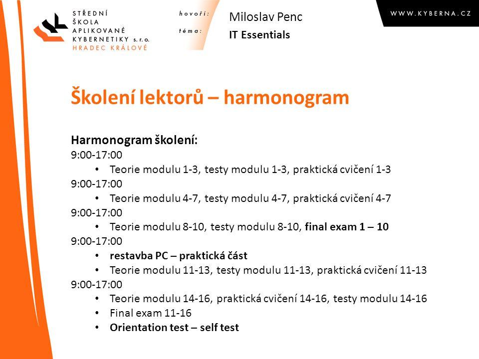 Školení lektorů – harmonogram Harmonogram školení: 9:00-17:00 Teorie modulu 1-3, testy modulu 1-3, praktická cvičení 1-3 9:00-17:00 Teorie modulu 4-7, testy modulu 4-7, praktická cvičení 4-7 9:00-17:00 Teorie modulu 8-10, testy modulu 8-10, final exam 1 – 10 9:00-17:00 restavba PC – praktická část Teorie modulu 11-13, testy modulu 11-13, praktická cvičení 11-13 9:00-17:00 Teorie modulu 14-16, praktická cvičení 14-16, testy modulu 14-16 Final exam 11-16 Orientation test – self test IT Essentials Miloslav Penc