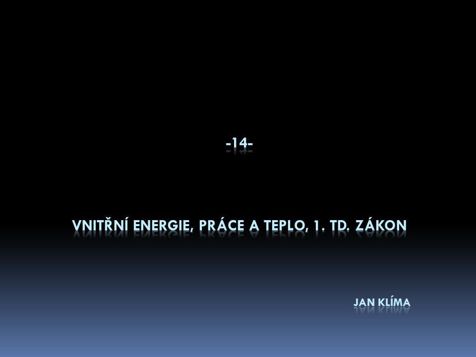 Vnitřní energie tělesa U  Je součet celkové kinetické energie E k neuspořádaně se pohybujících částic tělesa (atomů, molekul a iontů) a celkové potenciální energie E p vzájemné polohy těchto částic E k + E p = U  Změna vnitřní energie ∆U může nastat dvěma způsoby: - konáním práce ( třením těles, stlačováním plynu … ) - tepelnou výměnou ( radiátor a vzduch, varná konvice … )