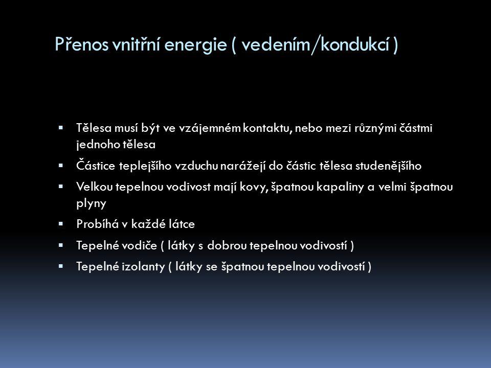 Přenos vnitřní energie ( prouděním/konvekcí )  Teplejší tělesa stoupají vzhůru, chladnější klesají  Probíhá pouze v kapalinách a plynech  Mnohem více energie lze přenést prouděním, než pomalejším vedením ( např.
