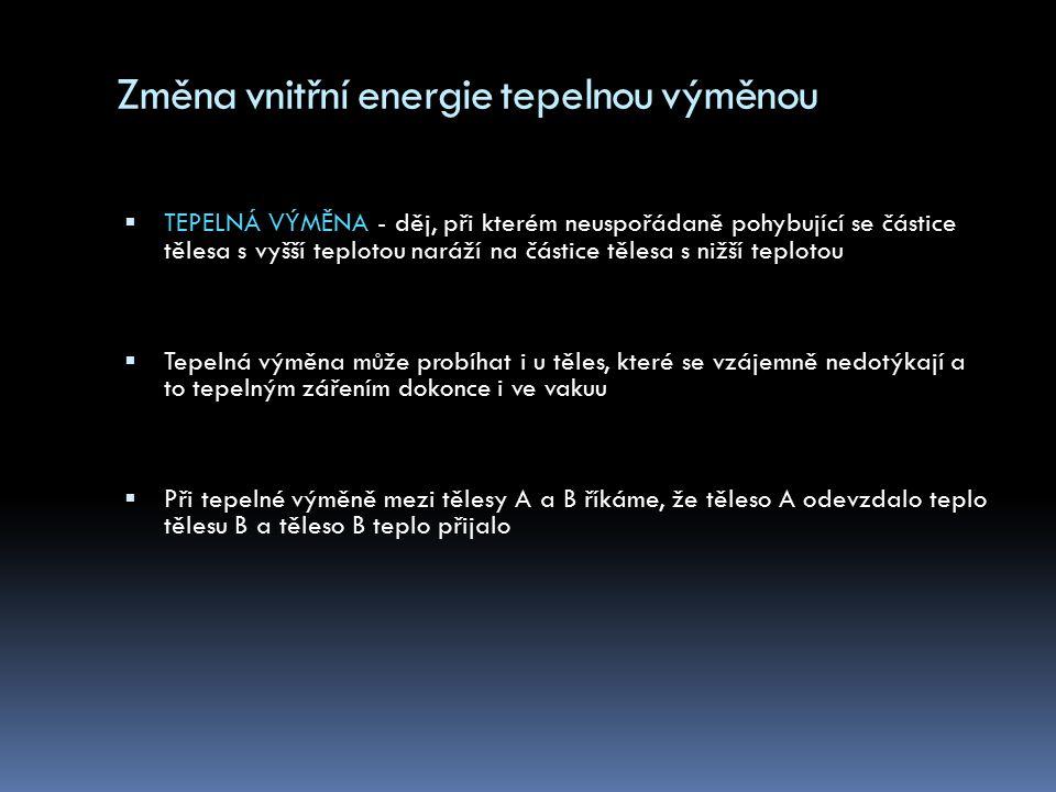 Teplo Q  Je část vnitřní energie, kterou těleso přijme nebo odevzdá druhému tělesu při tepelné výměně  Vyjadřuje změnu stavu tělesa  Teplo je celkovou kinetickou energií neuspořádaného pohybu částic, z nichž se látka skládá  Jednotkou tepla je J [ joule ] Q = m.c.∆t J.
