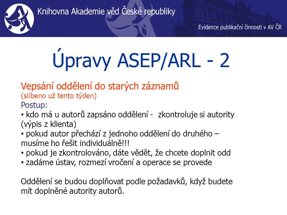 Úpravy ASEP/ARL - 2 Vepsání oddělení do starých záznamů (slíbeno už tento týden) Postup: kdo má u autorů zapsáno oddělení - zkontroluje si autority (v