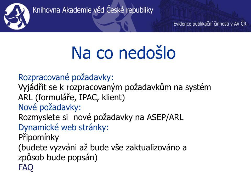 Na co nedošlo Rozpracované požadavky: Vyjádřit se k rozpracovaným požadavkům na systém ARL (formuláře, IPAC, klient) Nové požadavky: Rozmyslete si nov