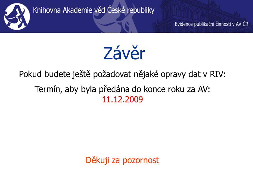 Závěr Pokud budete ještě požadovat nějaké opravy dat v RIV: Termín, aby byla předána do konce roku za AV: 11.12.2009 Děkuji za pozornost