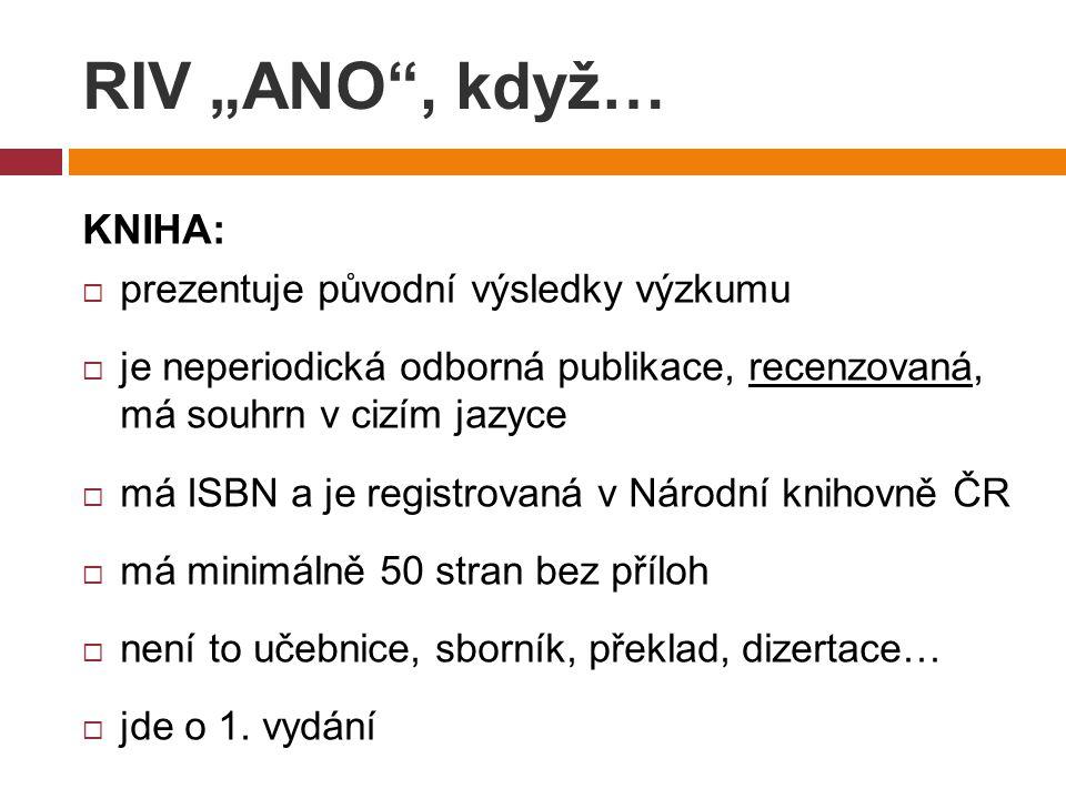 """RIV """"ANO , když… KNIHA:  prezentuje původní výsledky výzkumu  je neperiodická odborná publikace, recenzovaná, má souhrn v cizím jazyce  má ISBN a je registrovaná v Národní knihovně ČR  má minimálně 50 stran bez příloh  není to učebnice, sborník, překlad, dizertace…  jde o 1."""