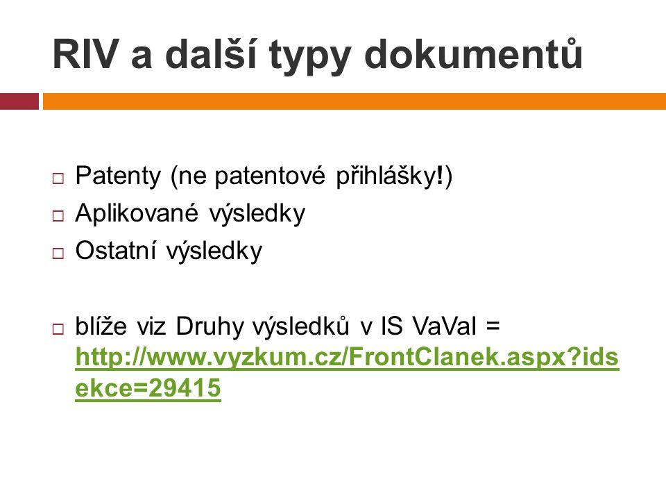 RIV a další typy dokumentů  Patenty (ne patentové přihlášky!)  Aplikované výsledky  Ostatní výsledky  blíže viz Druhy výsledků v IS VaVaI = http://www.vyzkum.cz/FrontClanek.aspx ids ekce=29415 http://www.vyzkum.cz/FrontClanek.aspx ids ekce=29415