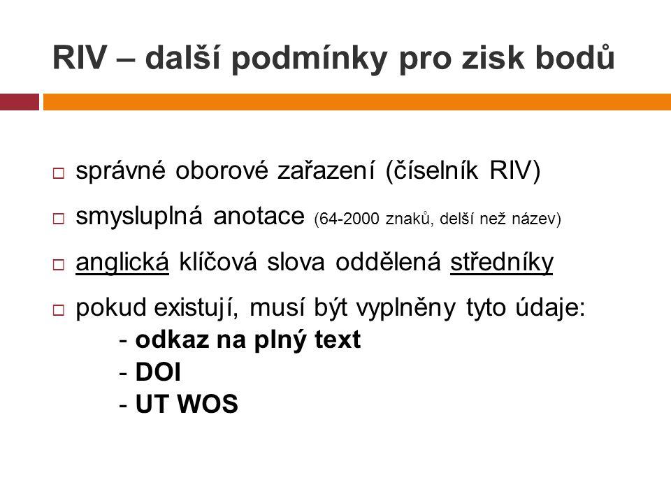 RIV – další podmínky pro zisk bodů  správné oborové zařazení (číselník RIV)  smysluplná anotace (64-2000 znaků, delší než název)  anglická klíčová slova oddělená středníky  pokud existují, musí být vyplněny tyto údaje: - odkaz na plný text - DOI - UT WOS