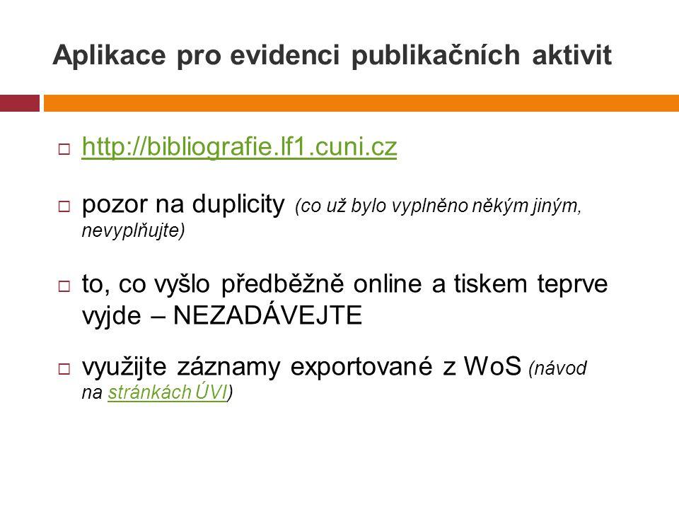 Aplikace pro evidenci publikačních aktivit  http://bibliografie.lf1.cuni.cz http://bibliografie.lf1.cuni.cz  pozor na duplicity (co už bylo vyplněno někým jiným, nevyplňujte)  to, co vyšlo předběžně online a tiskem teprve vyjde – NEZADÁVEJTE  využijte záznamy exportované z WoS (návod na stránkách ÚVI)stránkách ÚVI