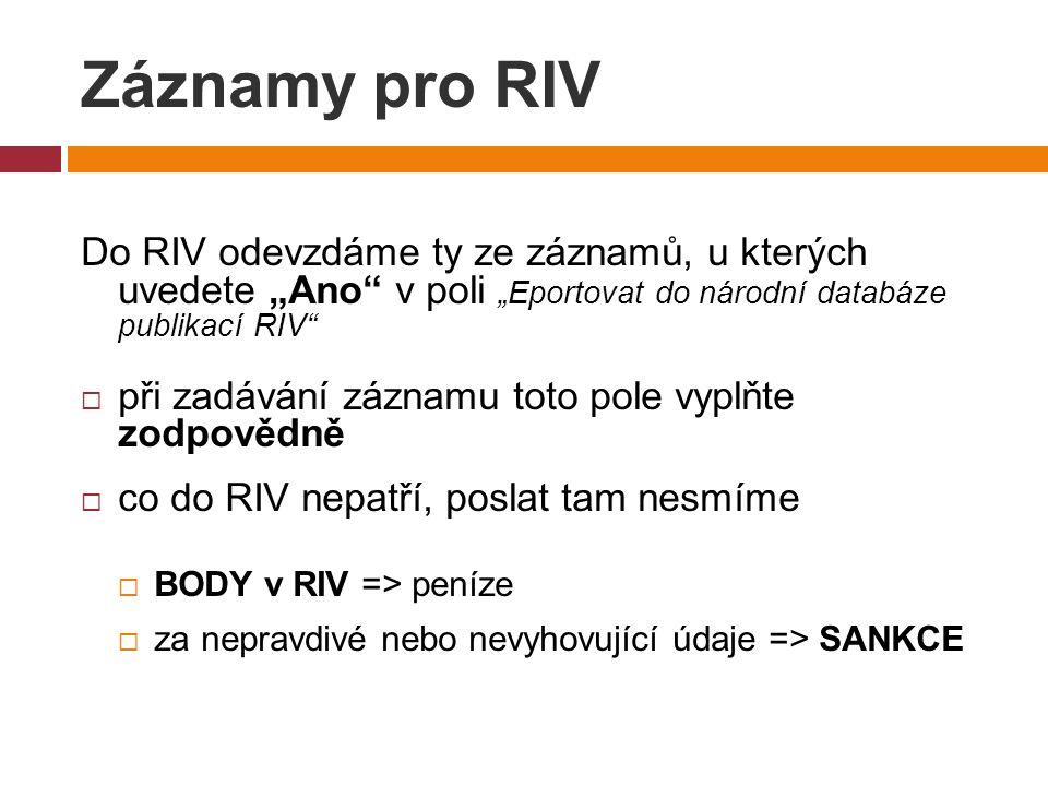 """Záznamy pro RIV Do RIV odevzdáme ty ze záznamů, u kterých uvedete """"Ano v poli """"Eportovat do národní databáze publikací RIV  při zadávání záznamu toto pole vyplňte zodpovědně  co do RIV nepatří, poslat tam nesmíme  BODY v RIV => peníze  za nepravdivé nebo nevyhovující údaje => SANKCE"""