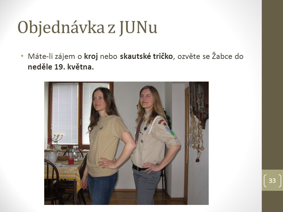 Objednávka z JUNu Máte-li zájem o kroj nebo skautské tričko, ozvěte se Žabce do neděle 19. května. 33