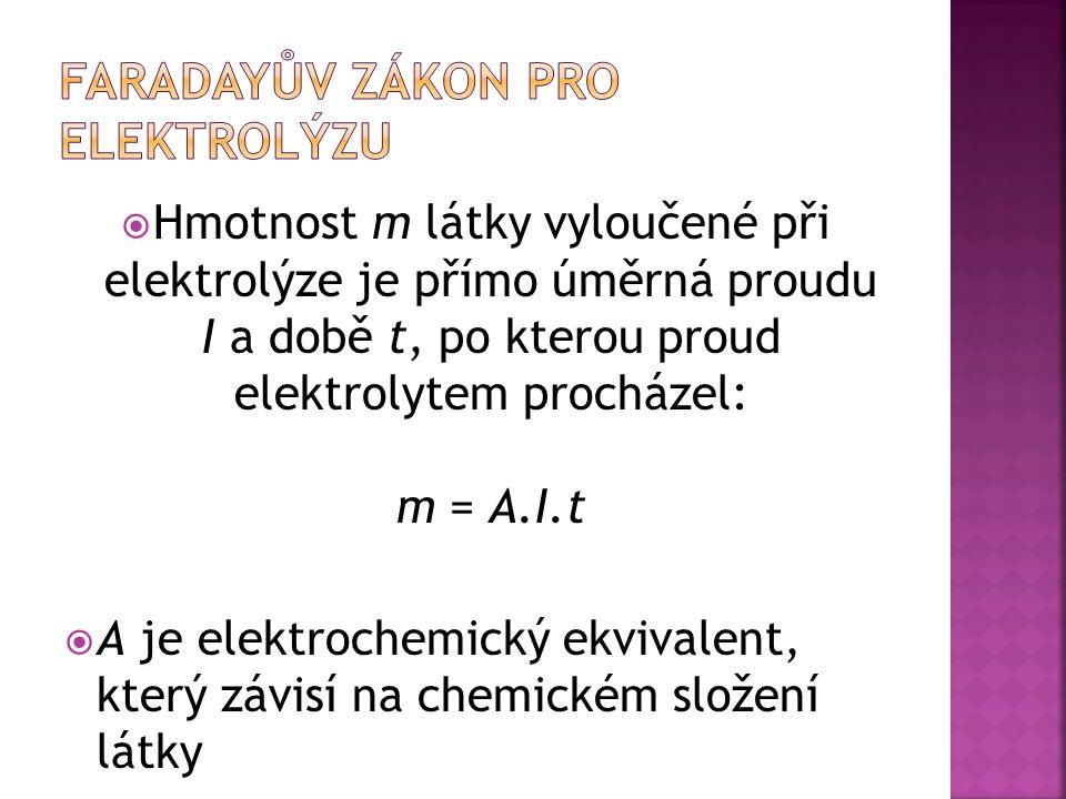  Hmotnost m látky vyloučené při elektrolýze je přímo úměrná proudu I a době t, po kterou proud elektrolytem procházel: m = A.I.t  A je elektrochemický ekvivalent, který závisí na chemickém složení látky
