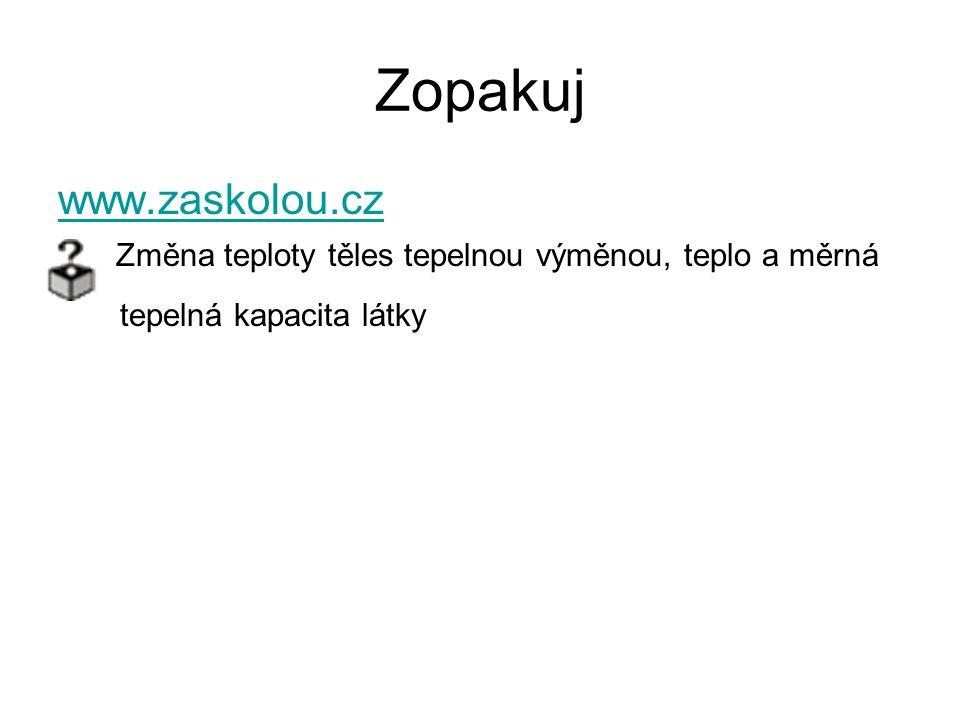 Zopakuj www.zaskolou.cz Změna teploty těles tepelnou výměnou, teplo a měrná tepelná kapacita látky