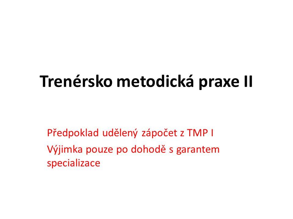Trenérsko metodická praxe II Předpoklad udělený zápočet z TMP I Výjimka pouze po dohodě s garantem specializace